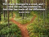 Two roads diverged in a wood, and I took the one less traveled by and that has made all the difference.  By Robert Frost